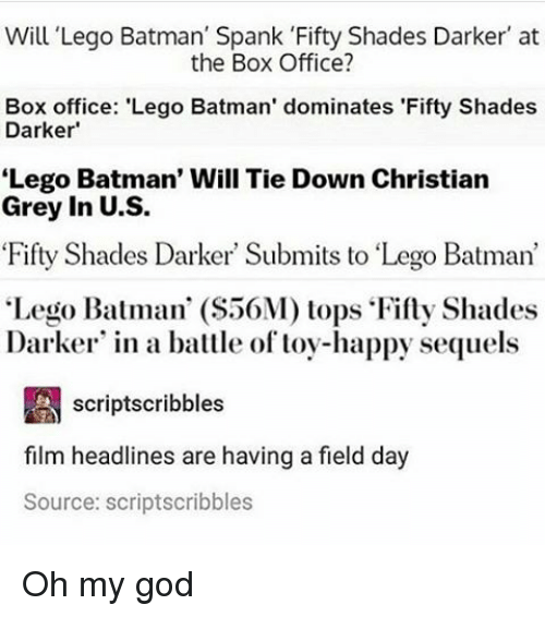 "christian grey: Will Lego Batman' Spank 'Fifty Shades Darker' at  the Box Office?  Box office: 'Lego Batman' dominates 'Fifty Shades  Darker  Lego Batman' Will Tie Down Christian  Grey in U.S.  Fifty Shades Darker Submits to ""Lego Batman'  ""Lego Batman' (S56M) tops Fifty Shades  Darker in a battle of toy-happy sequels  A scriptscribbles  film headlines are having a field day  Source: scriptscribbles Oh my god"