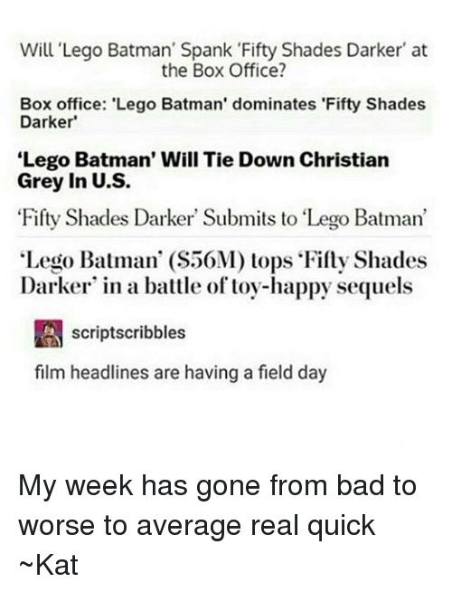 "christian grey: Will Lego Batman' Spank Fifty Shades Darker at  the Box Office?  Box office: 'Lego Batman' dominates 'Fifty Shades  Darker'  Lego Batman' Will Tie Down Christian  Grey in U.S.  Fifty Shades Darker Submits to ""Lego Batman'  Lego Batman' (S50M) tops Fifty Shades  Darker in a battle of toy-happy sequels  A scriptscribbles  film headlines are having a field day My week has gone from bad to worse to average real quick ~Kat"
