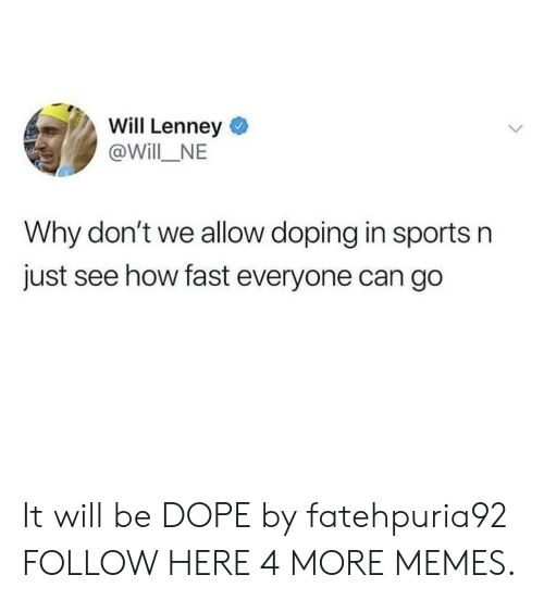 doping: Will Lenney  @Will_NE  Why don't we allow doping in sports n  just see how fast everyone can go It will be DOPE by fatehpuria92 FOLLOW HERE 4 MORE MEMES.