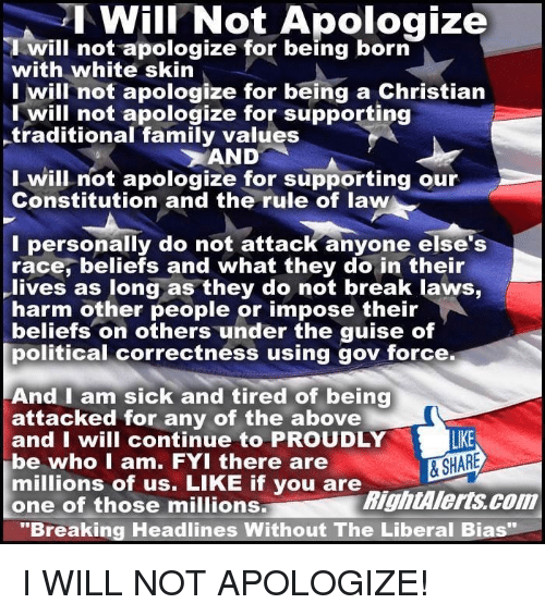 "Memes, Constitution, and Proud: Will Not Apologize  will not apologize for being born  with white skin  I will not apologize for being a Christian  I will not apologize for supporting  -traditional family values  AND  I will not apologize for supporting our  Constitution and the rule of law  I personally do not attack anyone else's  race, beliefs and what they do in their  lives as long as they do not break laws,  harm other people or impose their  beliefs on others under the guise of  political correctness using gov force.  And I am sick and tired of being  attacked for any of the above  and I will continue to PROUDLY  LIKE  & SHARE  be who I am. FYI there are  millions of us. LIKE if you are  RightAlerts com  one of those millions.  ""Breaking Headlines Without The Liberal Bias I WILL NOT APOLOGIZE!"