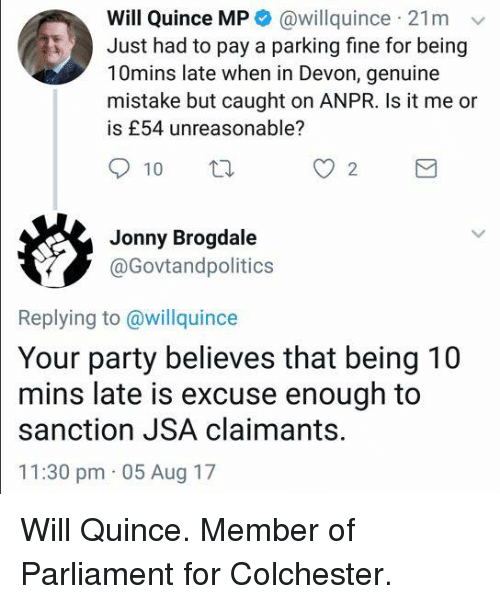 Memes, Party, and 🤖: Will Quince MP @willquince 21mv  Just had to pay a parking fine for being  10mins late when in Devon, genuine  mistake but caught on ANPR. Is it me or  is £54 unreasonable?  Jonny Brogdale  @Govtandpolitics  Replying to @willquince  Your party believes that being 10  mins late is excuse enough to  sanction JSA claimants.  11:30 pm 05 Aug 17 Will Quince. Member of Parliament for Colchester.