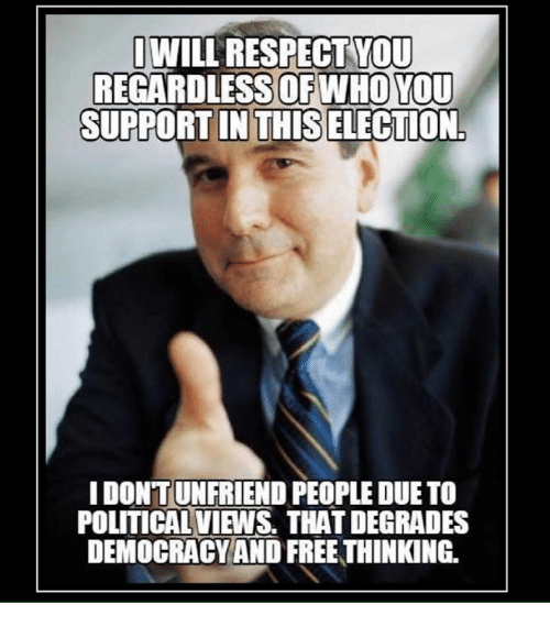 degradation: WILL RESPECT YOU  REGARDLESS OF WHO YOU  SUPPORTIN THIS ELECTION.  IDONTUNFRIEND PEOPLE DUETO  POLITICAL VIEWS. THAT DEGRADES  DEMOCRACY AND FREETHINKING.