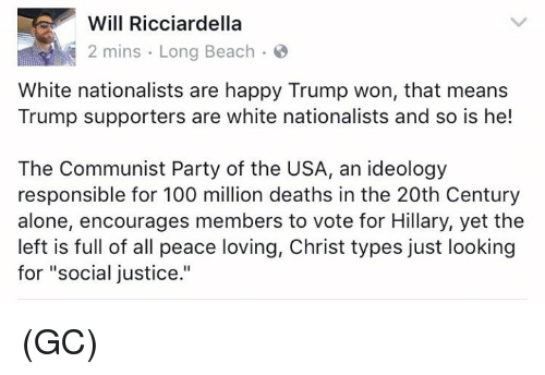 "Memes, Beach, and Justice: Will Ricciardella  2 mins Long Beach  White nationalists are happy Trump won, that means  Trump supporters are white nationalists and so is he!  The Communist Party of the USA, an ideology  responsible for 100 million deaths in the 20th Century  alone, encourages members to vote for Hillary, yet the  left is full of all peace loving, Christ types just looking  for ""social justice."" (GC)"