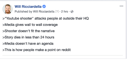 "Memes, Reddit, and youtube.com: Will Ricciardella  Published by Will Ricciardella [?] . 2 hrs .O  >""Youtube shooter"" attacks people at outside their HQ  Media gives wall to wall coverage  >Shooter doesn't fit the narrative  >Story dies in less than 24 hours  >Media doesn't have an agenda  >This is how people make a point on reddit"