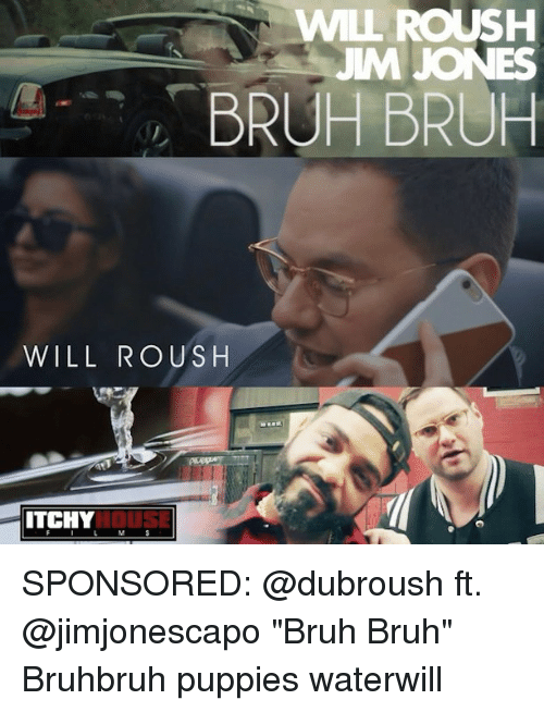 """Bruh, Memes, and Puppies: WILL ROUSH  JIM JONES  BRUH BRUH  WILL RO US H  ITCHY SPONSORED: @dubroush ft. @jimjonescapo """"Bruh Bruh"""" Bruhbruh puppies waterwill"""