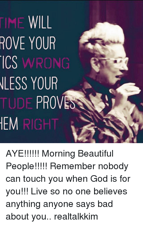 Memes, 🤖, and Touch: WILL  ROVE YOUR  ICS WRONG  LESS YOUR  TUDE PRO  HEM AYE!!!!!! Morning Beautiful People!!!!! Remember nobody can touch you when God is for you!!! Live so no one believes anything anyone says bad about you.. realtalkkim