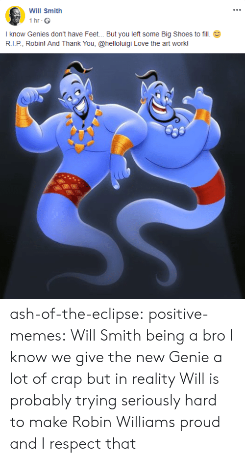 Eclipse: Will Smith  1 hr  I know Genies don't have Feet... But you left some Big Shoes to fill  R.I.P, Robin! And Thank You, @helloluigi Love the art work! ash-of-the-eclipse: positive-memes: Will Smith being a bro  I know we give the new Genie a lot of crap but in reality Will is probably trying seriously hard to make Robin Williams proud and I respect that