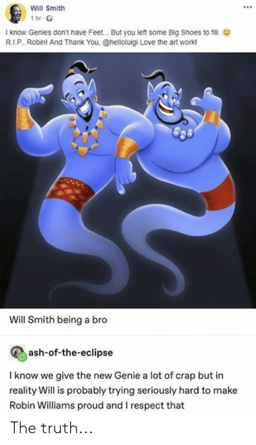 Robin Williams: Will Smith  I know Genies don't have Feet.. . But you left some Big Shoes to fill  R.I.P, Robin! And Thank You, @helloluigi Love the art work!  Will Smith being a bro  ash-of-the-eclipse  I know we give the new Genie a lot of crap but in  reality Will is probably trying seriously hard to make  Robin Williams proud and I respect that The truth...
