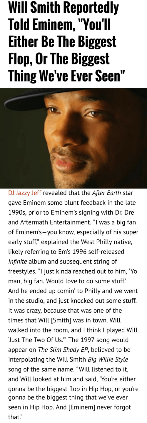 "Slim Shady: Will Smith Reportedly  Told Eminem,""You'll  Either Be The Biggest  Flop, Or The Biggest  Thing We've Ever Seen""   DJ Jazzy Jeff revealed that the After Earth star  gave Eminem some blunt teedback in the late  1990s, prior to Eminem's signing with Dr. Dre  and Aftermath Entertainment. ""l was a big fan  of Eminem's-you know, especially of his supeir  early stuff,"" explained the West Philly native,  likely referring to Em's 1996 self-released  Infinite album and subsequent string of  freestyles. ""l just kinda reached out to him, 'Yo  man, big fan. Would love to do some stuff.  And he ended up comin' to Philly and we went  in the studio, and just knocked out some stuff  It was crazy, because that was one of the  times that Will [Smith] was in town. Will  walked into the room, and l think I played Will  Just The Two Of Us."" The 1997 song would  appear on The Slim Shady EP, believed to be  interpolating the Will Smith Big Willie Style  song of the same name. ""Will listened to it,  and Will looked at him and said, 'You're either  gonna be the biggest flop in Hip Hop, or you're   gonna be the biggest thing that we've ever  seen in Hip Hop. And [Eminem] never forgot  that.""  0)"