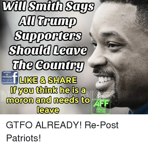 Facebook, Memes, and Will Smith: Will Smith Says  AU Trump  Supporters  Should Leave  The Country  NATION  DISTRESS  LIKE & SHARE  like us on  facebook  you think he is a  moron and needs to  AFF  leave  AMERICAS GTFO ALREADY!  Re-Post Patriots!