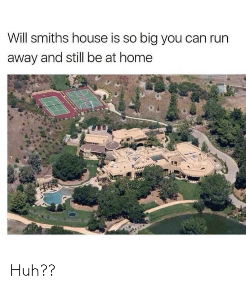 smiths: Will smiths house is so big you can run  away and still be at home Huh??