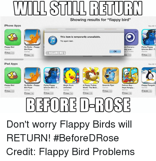 "Nba, Flyers, and Roses: WILL STILL RETURN  Showing results for ""flappy bird""  iPhone Apps  See All  This item is temporarily unavailable.  Try again later.  Fly Birdie Flappy  Flying Flappy  Flappy Bird  Camera  Bird Flyer  Unicorn Bird:  OK  CONBAMEMES  Free  Free  iPad Apps  See All  Flappy Bird  Fly Birdie Flappy  Flying Flappy  Magic Duck  A Flappy Turkey  Smarcle Flyer  Pelican Bay  Flappy Penguin  Unicorn Bird  Pepe Hungry...  Bird Flyer  World. The Best.  Free  Free  Free  BEFORE O-ROSE Don't worry Flappy Birds will RETURN! #BeforeDRose Credit: Flappy Bird Problems"