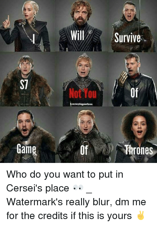 you: Will Survive-  S7  Not You  Of  Game  Of  Thrones Who do you want to put in Cersei's place 👀 _ Watermark's really blur, dm me for the credits if this is yours ✌