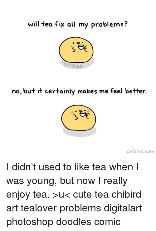Chibies: will tea fix all my problems  HIBIRD  no, but it certainly makes me feel better.  chibi rd.com I didn't used to like tea when I was young, but now I really enjoy tea. >u< cute tea chibird art tealover problems digitalart photoshop doodles comic