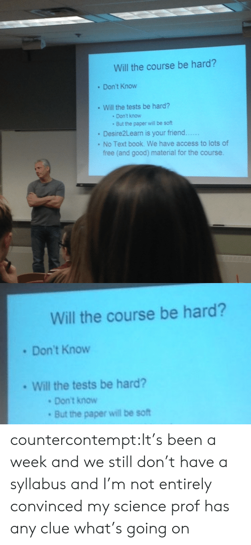 No Text: Will the course be hard?  . Don't Know  Will the tests be hard?  Don't know  But the paper will be soft  Desire2Learn is your friend....  No Text book. We have access to lots of  free (and good) material for the course.   Wll the course be hard?  Don't Know  Will the tests be hard?  Don't know  But the paper will be soft countercontempt:It's been a week and we still don't have a syllabus and I'm not entirely convinced my science prof has any clue what's going on