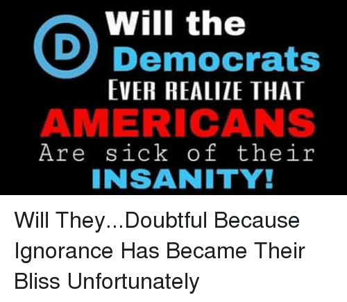 Memes, Sick, and Ignorance: Will the  Democrats  EVER REALIZE THAT  AMERICANS  Are sick of their  INSANITY! Will They...Doubtful Because Ignorance Has Became Their Bliss Unfortunately