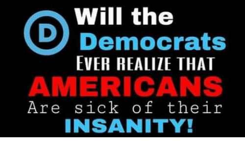 Memes, Sick, and Insanity: Will the  Democrats  EVER REALIZE THAT  AMERICANS  Are sick of their  INSANITY!
