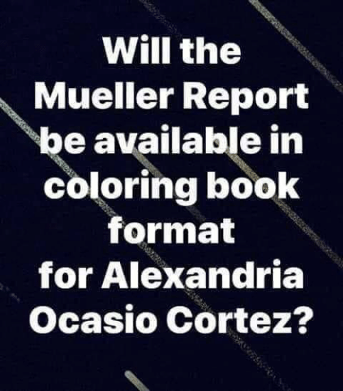 alexandria: Will the  Mueller Report  be available in  coloring book  format  for Alexandria  Ocasio Cortez?
