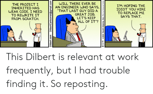 "Work, Gmail, and gmail.com: WILL THERE EVER BE  AN ENGINEER WHO SAYS,  ""THAT LAST GUY DID A  GREAT JOB.  LET'S KEEP  ALL OF IT""?  THE PROJECT I  INHERITED HAS  WEAK CODE. I NEED  TO REWRITE IT  FROM SCRATCH  IM HOPING THE  IDIOT YOU HIRE  TO REPLACE ME  SAYS THAT  Dilbert.com DilbertCartoonist@gmail.com  n nAq arou suepy uoos t1oza 71-8 This Dilbert is relevant at work frequently, but I had trouble finding it. So reposting."