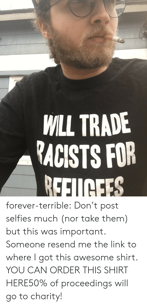 Racists: WILL TRADE  RACISTS FOR  EFUCEES  0 forever-terrible: Don't post selfies much (nor take them) but this was important. Someone resend me the link to where I got this awesome shirt. YOU CAN ORDER THIS SHIRT HERE50% of proceedings will go to charity!