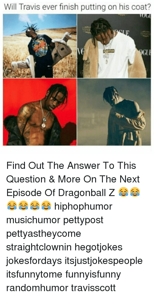 Dragonball, Memes, and The Next Episode: Will Travis ever finish putting on his coat? Find Out The Answer To This Question & More On The Next Episode Of Dragonball Z 😂😂😂😂😂😂 hiphophumor musichumor pettypost pettyastheycome straightclownin hegotjokes jokesfordays itsjustjokespeople itsfunnytome funnyisfunny randomhumor travisscott