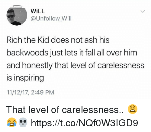Ash, Fall, and Him: WiLL  @Unfollow Will  Rich the Kid does not ash his  backwoods just lets it fall all over him  and honestly that level of carelessness  is inspiring  11/12/17, 2:49 PM That level of carelessness.. 😩😂💀 https://t.co/NQf0W3IGD9