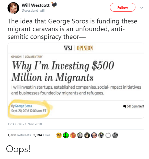 George Soros: Will Westcott  Follow  @westland_will  The idea that George Soros is funding these  migrant caravans is an unfounded, anti-  semitic conspiracy theor-  WSJ OPINION  OPINION | COMMENTARY  Why I'm Investing $500  Million in Migrants  I will invest in startups, established companies, social-impact initiatives  and businesses founded by migrants and refugees.  511 Comment  By George Soros  Sept. 20,2016 12:00 a.m. ET  12:33 PM - 1 Nov 2018  1,300 Retweets 2,194 Likes Oops!