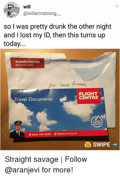 Drunk, Memes, and Savage: will  @willarmstrong  .-  so I was pretty drunk the other night  and I lost my ID, then this turns up  today...  FLIGHT CENTRE  Business Travel  FLIGHT  CENTRE  Travel Documents  LOWEST  AIRFARE  GUARANTEE  0844 576 0085  flightcentre.co.uk Straight savage | Follow @aranjevi for more!