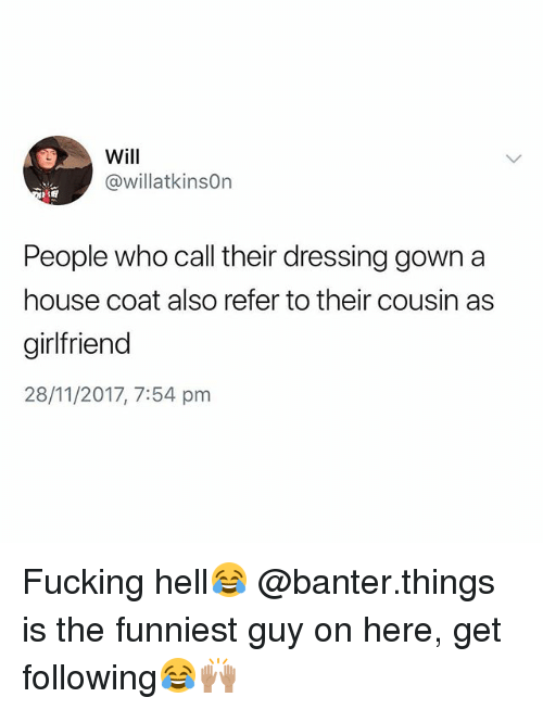 Fucking, House, and Girlfriend: Will  @willatkinsOn  People who call their dressing gown a  house coat also refer to their cousin as  girlfriend  28/11/2017, 7:54 pm Fucking hell😂 @banter.things is the funniest guy on here, get following😂🙌🏽