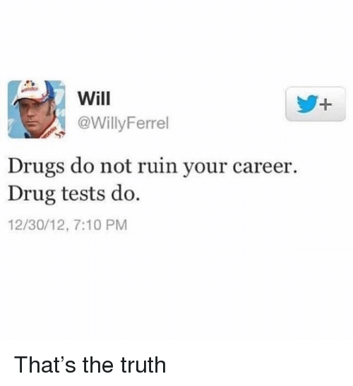 Drugs, Memes, and Truth: Will  @WillyFerrel  Drugs do not ruin your career.  Drug tests do.  12/30/12, 7:10 PM That's the truth