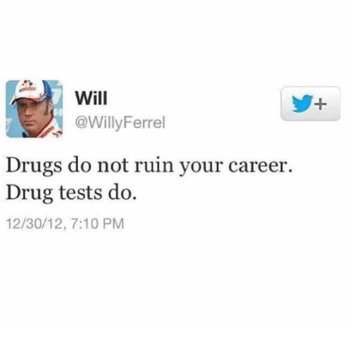 Dank, Drugs, and Drug: Will  @WillyFerrel  Drugs do not ruin your career.  Drug tests do.  12/30/12, 7:10 PM