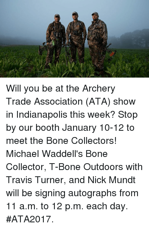 Bones, Memes, and Indianapolis: Will you be at the Archery Trade Association (ATA) show in Indianapolis this week? Stop by our booth January 10-12 to meet the Bone Collectors! Michael Waddell's Bone Collector, T-Bone Outdoors with Travis Turner, and Nick Mundt will be signing autographs from 11 a.m. to 12 p.m. each day. #ATA2017.