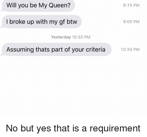 Relationships, Texting, and Queen: Will you be My Queen?  8:15 PM  I broke up with my gf btw  9:00 PM  Yesterday 10:33 PM  Assuming thats part of your criteria0:33 PM No but yes that is a requirement