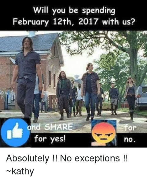 kathi: Will you be spending  February 12th, 2017 with us?  and SHARE  Or  for yes!  no Absolutely !! No exceptions !! ~kathy