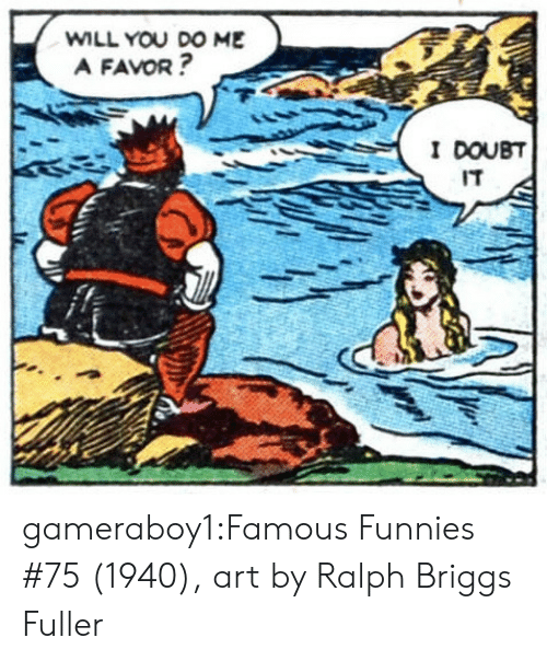 funnies: WILL YOU DO ME  A FAVOR?  I DOUBT  IT gameraboy1:Famous Funnies #75 (1940), art by Ralph Briggs Fuller