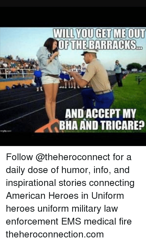 Fire, Memes, and American: WILL YOU GET ME OUT  OF THE BARRACKS  AND ACCEPT MY  BHA AND TRICARE? Follow @theheroconnect for a daily dose of humor, info, and inspirational stories connecting American Heroes in Uniform heroes uniform military law enforcement EMS medical fire theheroconnection.com