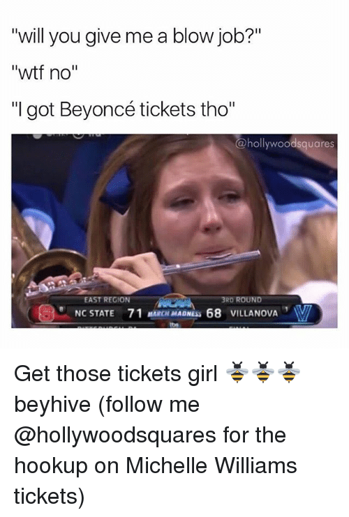 "Villanova: ""will you give me a blow job?""  ""will you give me a blow job?'""  ""wtf no""  ""I got Beyoncé tickets tho""  @hollywoodsquares  EAST REGION  3RD ROUND  NC STATE  71 MARCH MADNESS 68 VILLANOVA Get those tickets girl 🐝🐝🐝 beyhive (follow me @hollywoodsquares for the hookup on Michelle Williams tickets)"