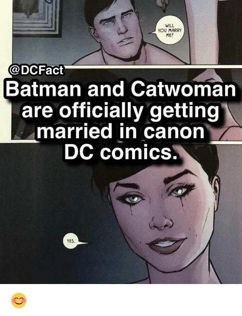 Batman, Memes, and Canon: WILL  YOU MARRY  ME?  aDCFact  Batman and Catwoman  are officially getting  married in canon  DC comics,  YES 😊