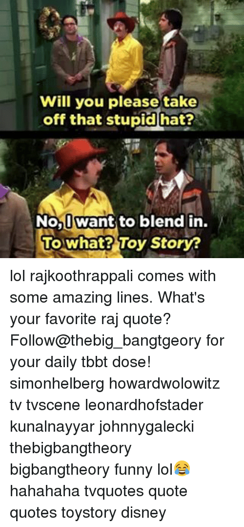 quots: Will you please take  off that stupid hat?  No, want to blend in  To what? Toy Story? lol rajkoothrappali comes with some amazing lines. What's your favorite raj quote? Follow@thebig_bangtgeory for your daily tbbt dose! simonhelberg howardwolowitz tv tvscene leonardhofstader kunalnayyar johnnygalecki thebigbangtheory bigbangtheory funny lol😂 hahahaha tvquotes quote quotes toystory disney