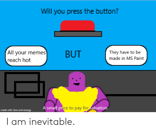 ms paint: Will you press the button?  All your memes'  reach hot  They have to be  BUT  made in MS Paint  A small price to pay for alvation.  made with time and energy I am inevitable.