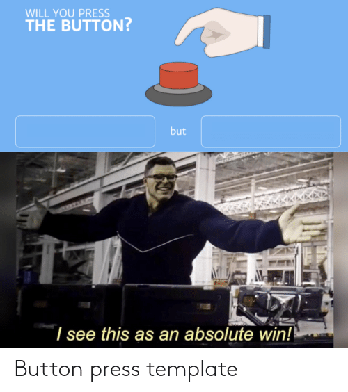 Button Press: WILL YOU PRESS  THE BUTTON?  but  I see this as an absolute win! Button press template