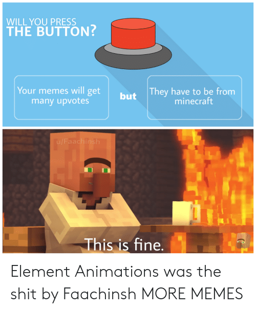 animations: WILL YOU PRESS  THE BUTTON?  They have to be from  minecraft  Your memes will get  many upvotes  but  This is fine. Element Animations was the shit by Faachinsh MORE MEMES