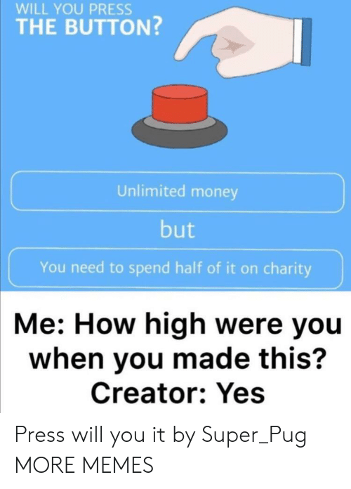 how high: WILL YOU PRESS  THE BUTTON?  Unlimited money  but  You need to spend half of it on charity  Me: How high were you  when you made this?  Creator: Yes Press will you it by Super_Pug MORE MEMES
