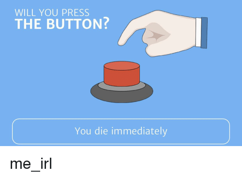 WILL YOU PRESS THE BUTTON? You Die Immediately | IRL Meme ...