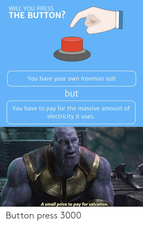 Button Press: WILL YOU PRESS  THE BUTTON?  You have your own Ironman suit  but  You have to pay for the massive amount of  electricity it uses.  A small price to pay for salvation. Button press 3000