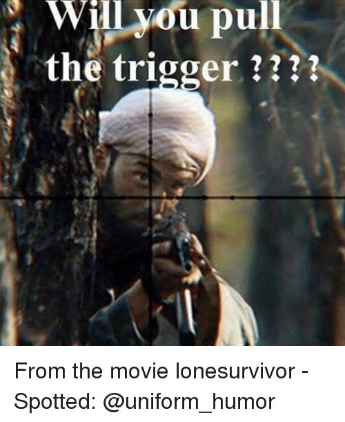 The Triggering: Will  you  pull  the trigger ??? From the movie lonesurvivor - Spotted: @uniform_humor