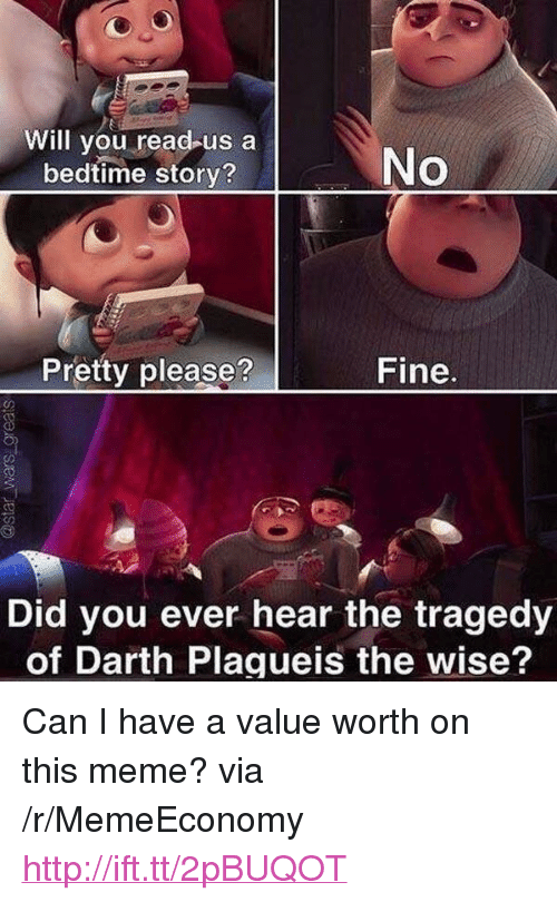 """Darth Plagueis The Wise: Will you read-us a  bedtime story?  No  Pretty please?  Fine.  Did you ever hear the tragedy  of Darth Plagueis the wise? <p>Can I have a value worth on this meme? via /r/MemeEconomy <a href=""""http://ift.tt/2pBUQOT"""">http://ift.tt/2pBUQOT</a></p>"""
