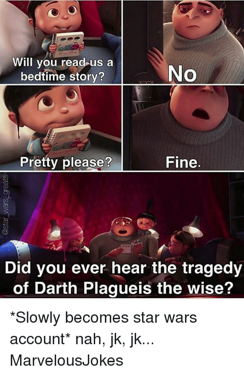Memes, Star Wars, and Star: Will you read  us a  No  bedtime story?  Fine  Pretty please  Did you ever hear the tragedy  of Darth Plagueis the wise? *Slowly becomes star wars account* nah, jk, jk... MarvelousJokes