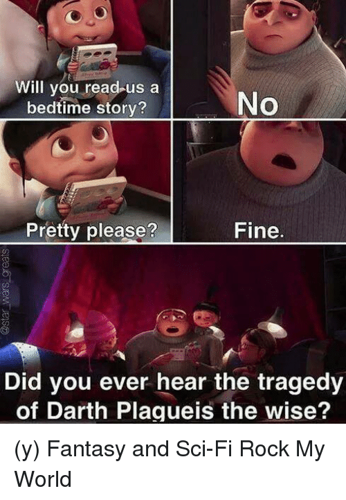 Memes, 🤖, and Fantasy: Will you read us a  No  bedtime story?  Pretty please?  Fine  Did you ever hear the tragedy  of Darth Plagueis the wise? (y) Fantasy and Sci-Fi Rock My World