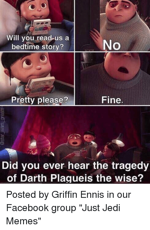 "Star Wars, Griffin, and Darth: Will you read us a  No  bedtime story?  Pretty please?  Fine  Did you ever hear the tragedy  of Darth Plaqueis the wise? Posted by Griffin Ennis‎ in our Facebook group ""Just Jedi Memes"""